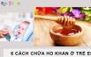 6 cách chữa ho khan ở trẻ em giúp bé mau khỏi