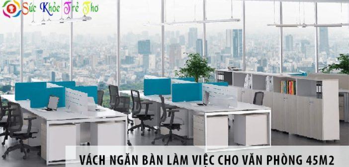 3 mẫu vách ngăn bàn làm việc cho văn phòng diện tích 45m2