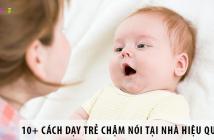 10+ Cách Dạy Trẻ Chậm Nói Tại Nhà Hiệu Quả Nhất